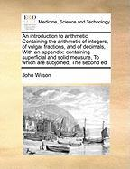 An Introduction to Arithmetic Containing the Arithmetic of Integers, of Vulgar Fractions, and of Decimals, with an Appendix: Containing Superficial a - Wilson, John