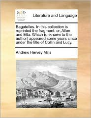 Bagatelles. in This Collection Is Reprinted the Fragment: Or, Allen and Ella. Which (Unknown to the Author) Appeared Some Years Since Under the Title