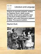 Poems on Several Subjects: Written by Stephen Duck, Lately a Poor Thresher Which Were Publickly Read by the Earl of Macclesfield, to Her Majesty: - Duck, Stephen