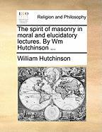 The Spirit of Masonry in Moral and Elucidatory Lectures. by Wm Hutchinson ...