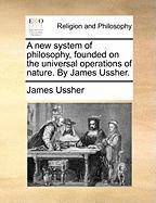 A New System of Philosophy, Founded on the Universal Operations of Nature. by James Ussher. - Ussher, James