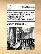 A Woollen Draper's Letter on the French Treaty, to His Friends and Fellow Tradesmen All Over England. - R. J. , Woolen Draper