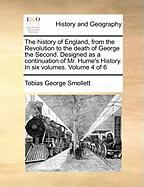 The History of England, from the Revolution to the Death of George the Second. Designed as a Continuation of Mr. Hume's History. in Six Volumes. Volum - Smollett, Tobias George