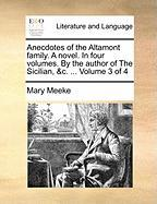 Anecdotes of the Altamont Family. a Novel. in Four Volumes. by the Author of the Sicilian, &C. ... Volume 3 of 4 - Meeke, Mary