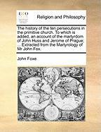 The History of the Ten Persecutions in the Primitive Church. to Which Is Added, an Account of the Martyrdom of John Huss and Jerome of Prague; ... Ext