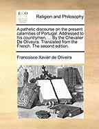 A  Pathetic Discourse on the Present Calamities of Portugal. Addressed to His Countrymen, ... by the Chevalier de Oliveyra. Translated from the Frenc - Oliveira, Francoisco Xavier De