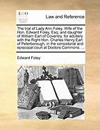 The Trial of Lady Ann Foley. Wife of the Hon. Edward Foley, Esq; And Daughter of William Earl of Coventry, for Adultery with the Right Hon. Charles He