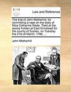 The Trial of John Motherhill, for Committing a Rape on the Body of Miss Catharine Wade. Tried at the Assize Holden at East Grinstead for the County of - Motherhill, John