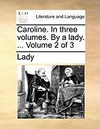 Caroline. in Three Volumes. by a Lady. ... Volume 2 of 3 - Lady