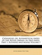 Catalogue; Or, Alphabetical Index of the Astor Library, in Two Parts: Part I. Authors and Books Volume 1