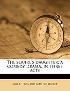 The Squire's Daughter; A Comedy Drama, in Three Acts - Walker, Will L.