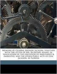 Memoirs of General Andrew Jackson, Together with the Letter of Mr. Secretary Adams, in Vindication of the Execution of Arbuthnot & Ambrister, and the