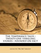 The Temperance Tales: Twenty-One Thrilling Stories: Founded on Fact - Sargent, Lucius Manlius