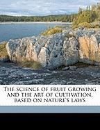 The Science of Fruit Growing and the Art of Cultivation, Based on Nature's Laws - Bogue, Virgil