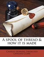 A Spool of Thread & How It Is Made - Clark, Charles Hopkins