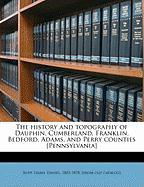 The History and Topography of Dauphin, Cumberland, Franklin, Bedford, Adams, and Perry Counties [Pennsylvania]