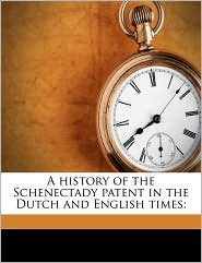 A History of the Schenectady Patent in the Dutch and English Times;