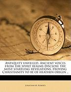 Antiquity Unveiled. Ancient Voices from the Spirit Realms Disclose the Most Startling Revelations, Proving Christianity to Be of Heathen Origin .. - Roberts, Jonathan M.