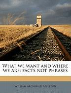 What We Want and Where We Are; Facts Not Phrases - Appleton, William Archibald
