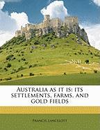 Australia as It Is: Its Settlements, Farms, and Gold Fields - Lancelott, Francis