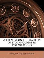 A Treatise on the Liability of Stockholders in Corporations - Thompson, Seymour D. 1842-1904