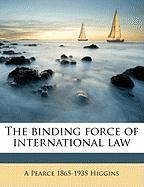 The Binding Force of International Law - Higgins, A. Pearce 1865-1935