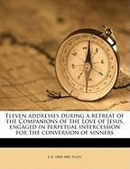 Eleven Addresses During a Retreat of the Companions of the Love of Jesus, Engaged in Perpetual Intercession for the Conversion of Sinners - Pusey, Edward Bouverie
