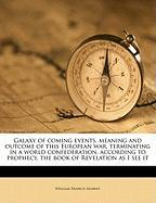 Galaxy of Coming Events, Meaning and Outcome of This European War, Terminating in a World Confederation, According to Prophecy, the Book of Revelation - Manley, William Francis