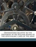 Observations Relative to the Treatment by Sir William Adams of the Ophthalmic Cases of the Army