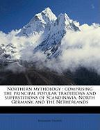 Northern Mythology: Comprising the Principal Popular Traditions and Superstitions of Scandinavia, North Germany, and the Netherlands - Thorpe, Benjamin