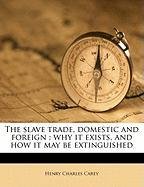 The Slave Trade, Domestic and Foreign: Why It Exists, and How It May Be Extinguished - Carey, Henry Charles