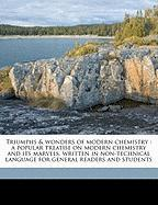 Triumphs & Wonders of Modern Chemistry: A Popular Treatise on Modern Chemistry and Its Marvels, Written in Non-Technical Language for General Readers - Martin, Geoffrey