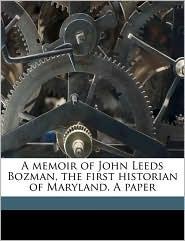 A Memoir of John Leeds Bozman, the First Historian of Maryland. a Paper