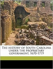 The History of South Carolina Under the Proprietary Government, 1670-1719