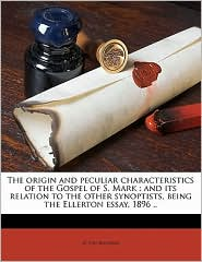 The Origin and Peculiar Characteristics of the Gospel of S. Mark: And Its Relation to the Other Synoptists, Being the Ellerton Essay, 1896 ..