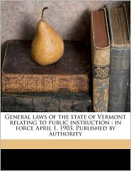 General Laws of the State of Vermont Relating to Public Instruction: In Force April 1, 1903. Published by Authority