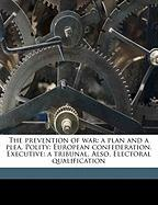 The Prevention of War: A Plan and a Plea. Polity: European Confederation. Executive: A Tribunal. Also, Electoral Qualification - Hanson, Edward; Single, Thomas Electoral Qualification