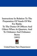 Instructions in Relation to the Preparation of Vessels of War for Battle: To the Duties of Officers and Others When at Quarters, and to Ordnance and O - United States Navy Department, States Na