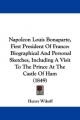 Napoleon Louis Bonaparte, First President of France: Biographical and Personal Sketches, Including a Visit to the Prince at the Castle of Ham (1849)