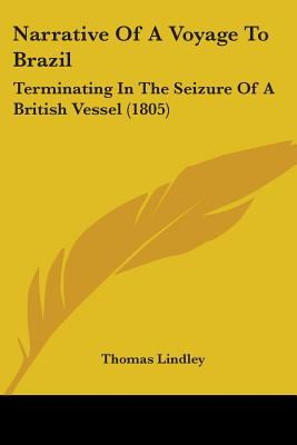Narrative of a Voyage to Brazil : Terminating in the Seizure of A British Vessel (1805) - Thomas Lindley