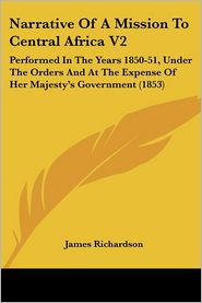 Narrative of a Mission to Central Africa V2: Performed in the Years 1850-51, Under the Orders and at the Expense of Her Majesty[¬[s Government (1853)