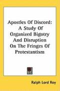 Apostles of Discord: A Study of Organized Bigotry and Disruption on the Fringes of Protestantism - Roy, Ralph Lord
