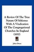 A Review of the True Nature of Schisme: With a Vindication of the Congregational Churches in England (1657) - Owen, John