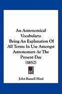 An Astronomical Vocabulary: Being an Explanation of All Terms in Use Amongst Astronomers at the Present Day (1852) - Hind, John Russell