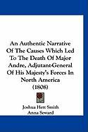 An Authentic Narrative of the Causes Which Led to the Death of Major Andre, Adjutant-General of His Majesty's Forces in North America (1808) - Smith, Joshua Hett