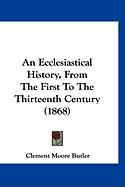 An Ecclesiastical History, from the First to the Thirteenth Century (1868) - Butler, Clement Moore