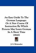 An Easy Guide to the German Language: Or a New Course of Instruction by Which Persons May Learn German in a Short Time (1843) - Reisender, J. S.
