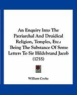 An Enquiry Into the Patriarchal and Druidical Religion, Temples, Etc.: Being the Substance of Some Letters to Sir Hildebrand Jacob (1755) - Cooke, William