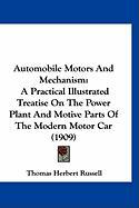 Automobile Motors and Mechanism: A Practical Illustrated Treatise on the Power Plant and Motive Parts of the Modern Motor Car (1909)