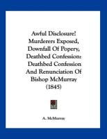 Awful Disclosure! Murderers Exposed, Downfall of Popery, Deathbed Confession: Deathbed Confession and Renunciation of Bishop McMurray (1845) - McMurray, A.